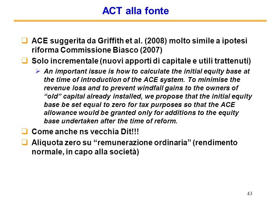 43 ACT alla fonte ACE suggerita da Griffith et al. (2008) molto simile a ipotesi riforma Commissione Biasco (2007) Solo incrementale (nuovi apporti di
