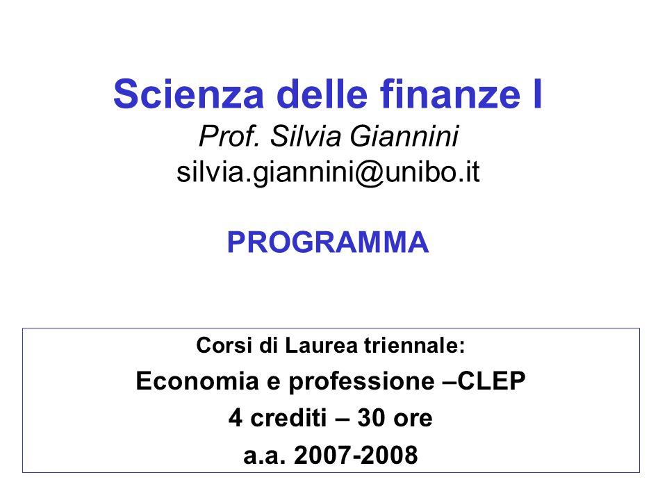 Scienza delle finanze I Prof. Silvia Giannini silvia.giannini@unibo.it PROGRAMMA Corsi di Laurea triennale: Economia e professione –CLEP 4 crediti – 3