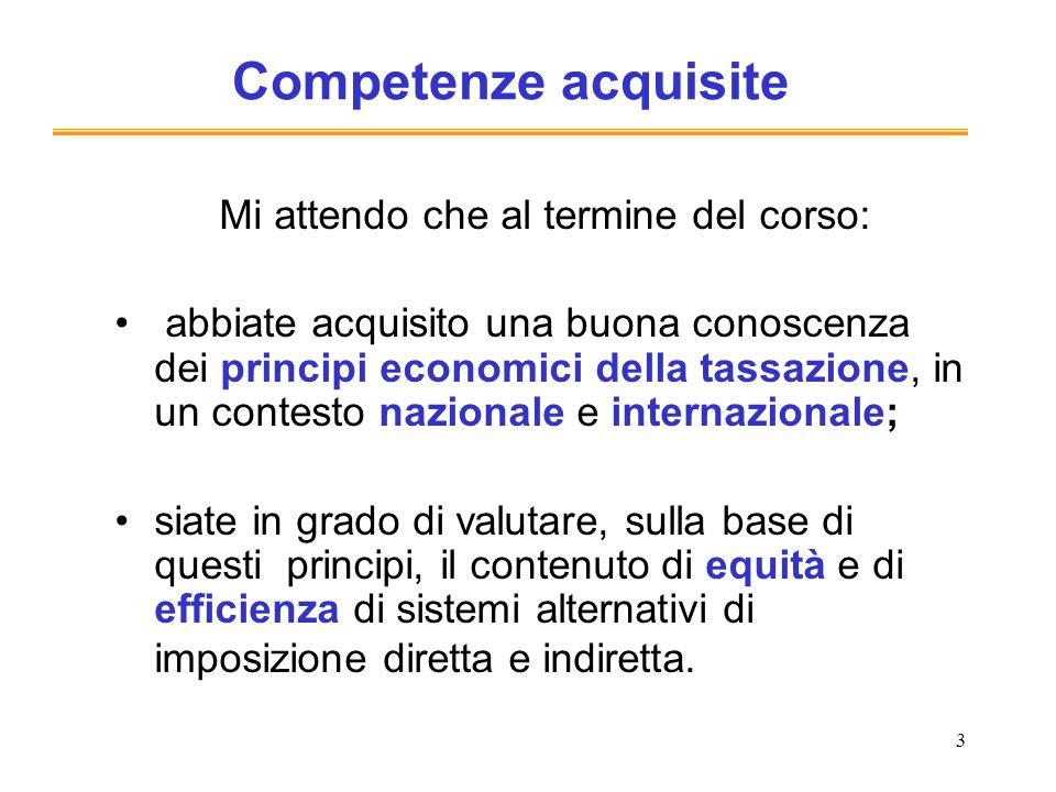 3 Competenze acquisite Mi attendo che al termine del corso: abbiate acquisito una buona conoscenza dei principi economici della tassazione, in un cont