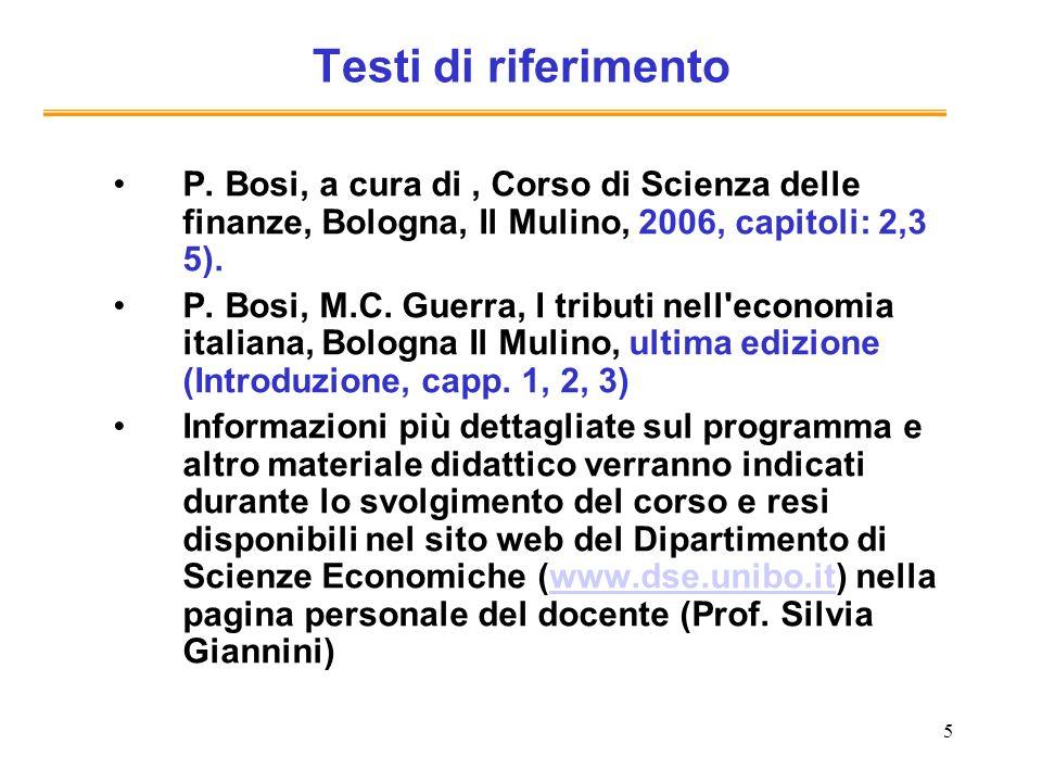 5 Testi di riferimento P. Bosi, a cura di, Corso di Scienza delle finanze, Bologna, Il Mulino, 2006, capitoli: 2,3 5). P. Bosi, M.C. Guerra, I tributi