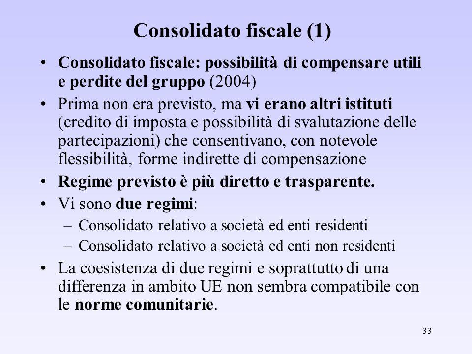 33 Consolidato fiscale (1) Consolidato fiscale: possibilità di compensare utili e perdite del gruppo (2004) Prima non era previsto, ma vi erano altri