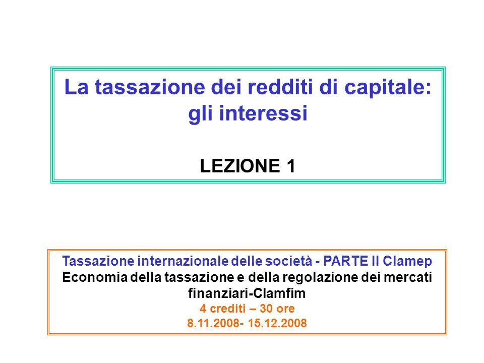 La tassazione dei redditi di capitale: gli interessi LEZIONE 1 Tassazione internazionale delle società - PARTE II Clamep Economia della tassazione e della regolazione dei mercati finanziari-Clamfim 4 crediti – 30 ore 8.11.2008- 15.12.2008