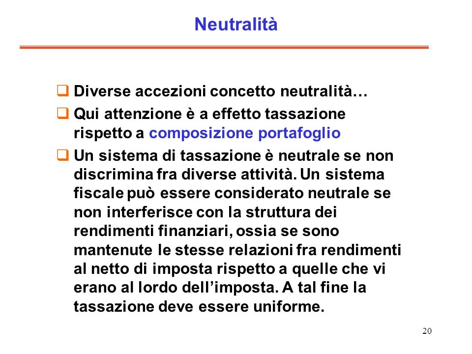 20 Neutralità Diverse accezioni concetto neutralità… Qui attenzione è a effetto tassazione rispetto a composizione portafoglio Un sistema di tassazione è neutrale se non discrimina fra diverse attività.
