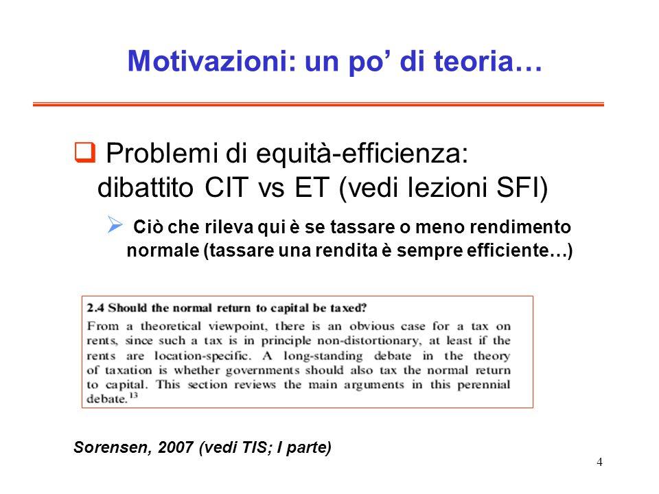 4 Motivazioni: un po di teoria… Problemi di equità-efficienza: dibattito CIT vs ET (vedi lezioni SFI) Ciò che rileva qui è se tassare o meno rendimento normale (tassare una rendita è sempre efficiente…) Sorensen, 2007 (vedi TIS; I parte)