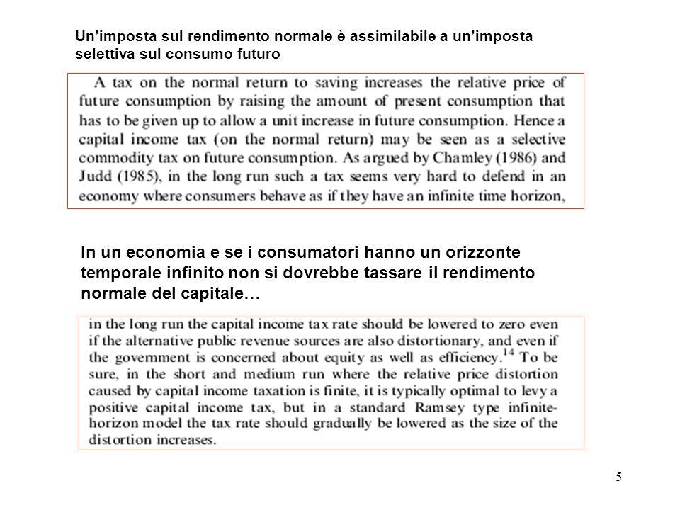 5 In un economia e se i consumatori hanno un orizzonte temporale infinito non si dovrebbe tassare il rendimento normale del capitale… Unimposta sul rendimento normale è assimilabile a unimposta selettiva sul consumo futuro
