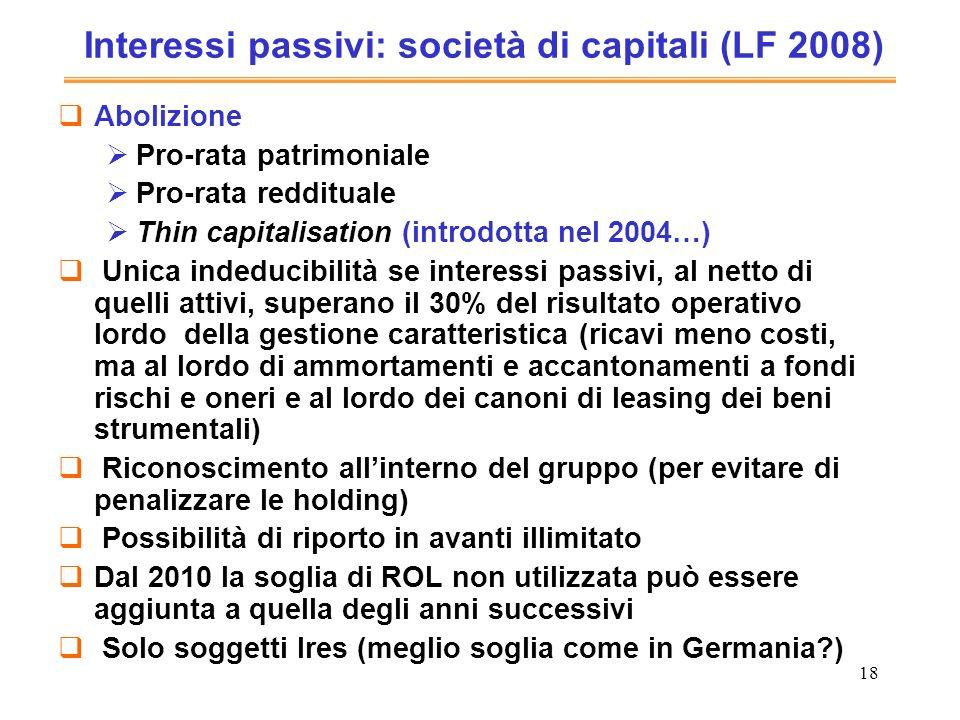 18 Interessi passivi: società di capitali (LF 2008) Abolizione Pro-rata patrimoniale Pro-rata reddituale Thin capitalisation (introdotta nel 2004…) Un