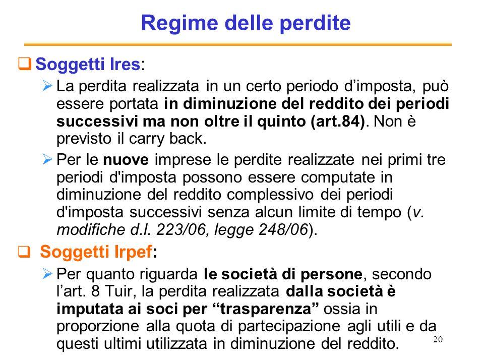 20 Regime delle perdite Soggetti Ires: La perdita realizzata in un certo periodo dimposta, può essere portata in diminuzione del reddito dei periodi successivi ma non oltre il quinto (art.84).