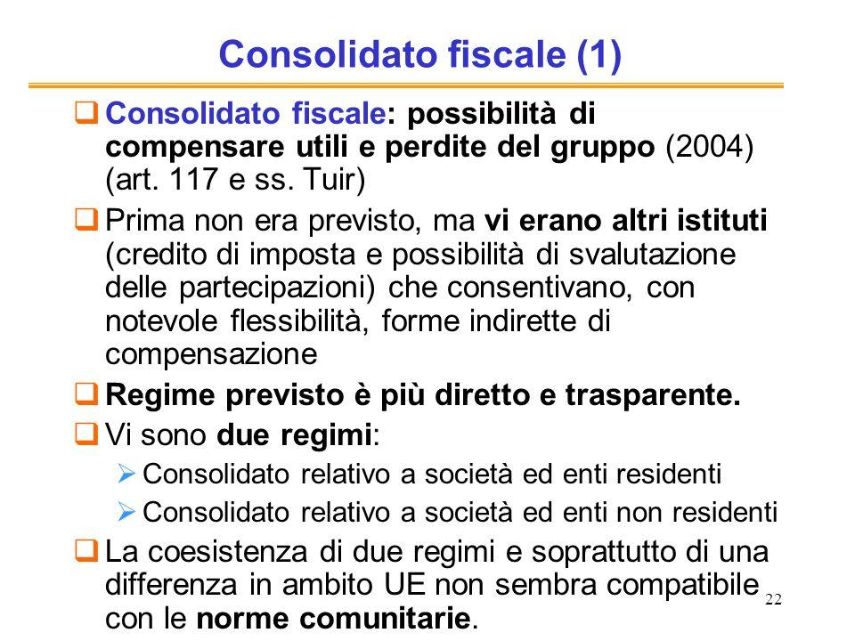 22 Consolidato fiscale (1) Consolidato fiscale: possibilità di compensare utili e perdite del gruppo (2004) (art. 117 e ss. Tuir) Prima non era previs