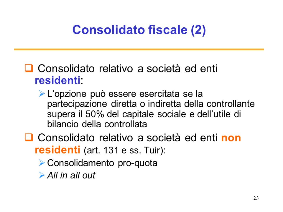 23 Consolidato fiscale (2) Consolidato relativo a società ed enti residenti: Lopzione può essere esercitata se la partecipazione diretta o indiretta d