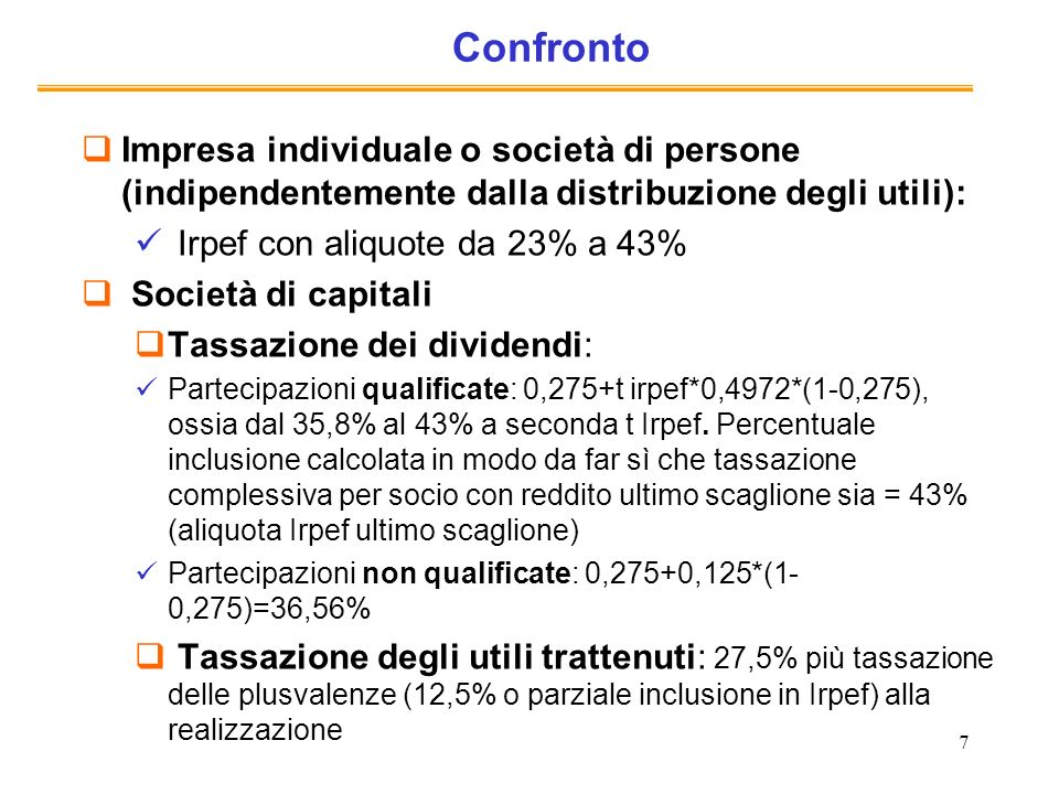 7 Confronto Impresa individuale o società di persone (indipendentemente dalla distribuzione degli utili): Irpef con aliquote da 23% a 43% Società di capitali Tassazione dei dividendi: Partecipazioni qualificate: 0,275+t irpef*0,4972*(1-0,275), ossia dal 35,8% al 43% a seconda t Irpef.