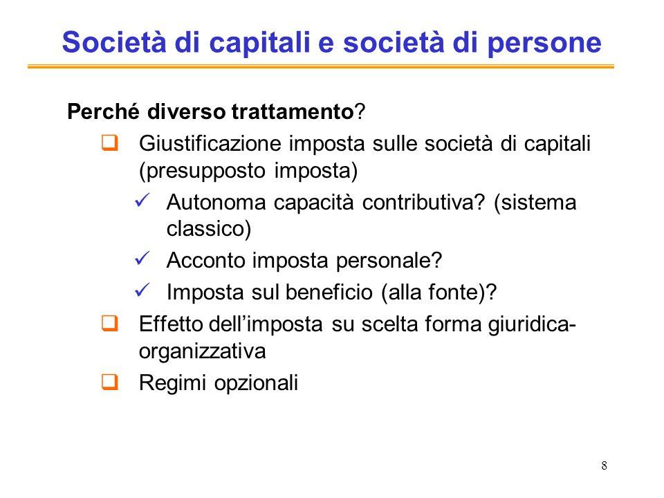8 Società di capitali e società di persone Perché diverso trattamento? Giustificazione imposta sulle società di capitali (presupposto imposta) Autonom