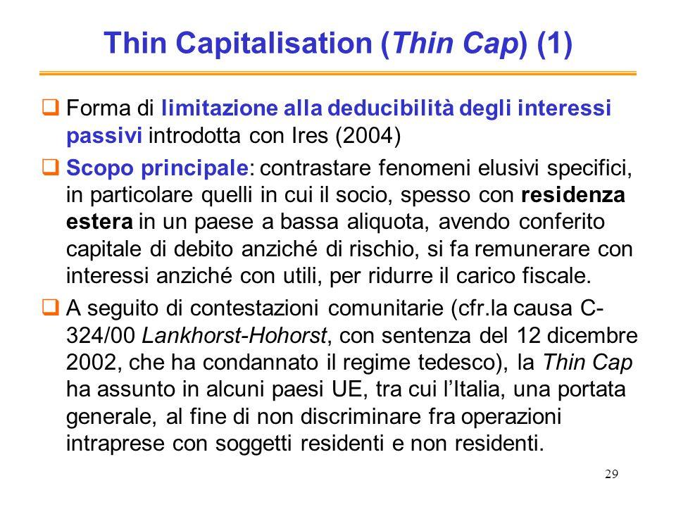 29 Thin Capitalisation (Thin Cap) (1) Forma di limitazione alla deducibilità degli interessi passivi introdotta con Ires (2004) Scopo principale: cont
