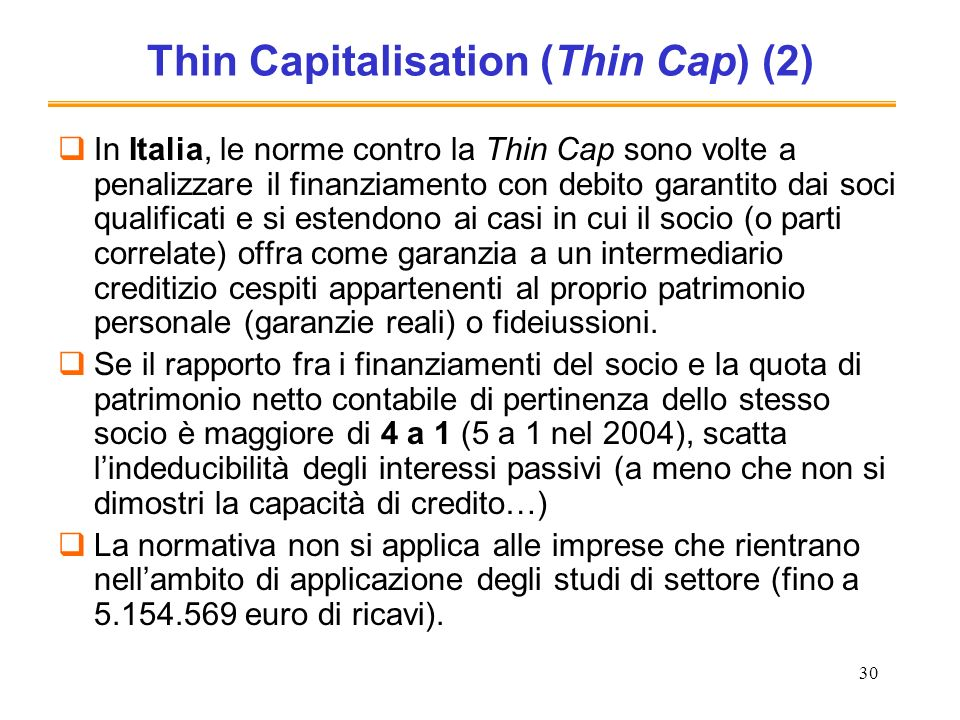 30 Thin Capitalisation (Thin Cap) (2) In Italia, le norme contro la Thin Cap sono volte a penalizzare il finanziamento con debito garantito dai soci qualificati e si estendono ai casi in cui il socio (o parti correlate) offra come garanzia a un intermediario creditizio cespiti appartenenti al proprio patrimonio personale (garanzie reali) o fideiussioni.