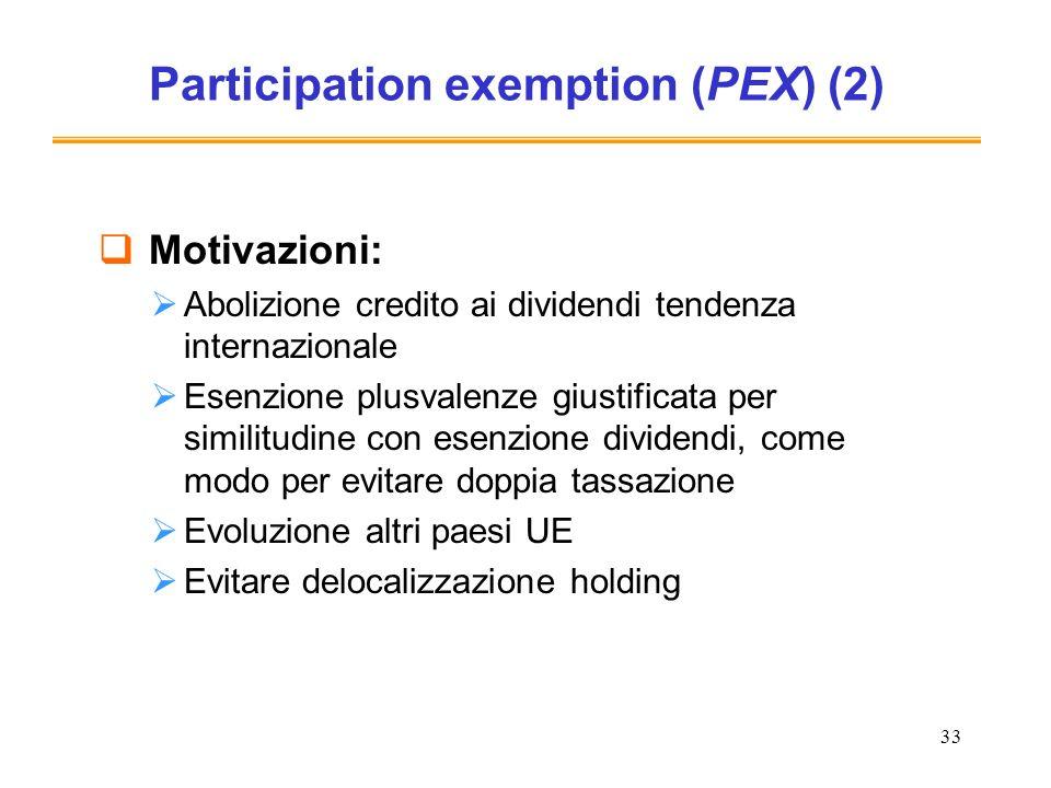 33 Participation exemption (PEX) (2) Motivazioni: Abolizione credito ai dividendi tendenza internazionale Esenzione plusvalenze giustificata per similitudine con esenzione dividendi, come modo per evitare doppia tassazione Evoluzione altri paesi UE Evitare delocalizzazione holding