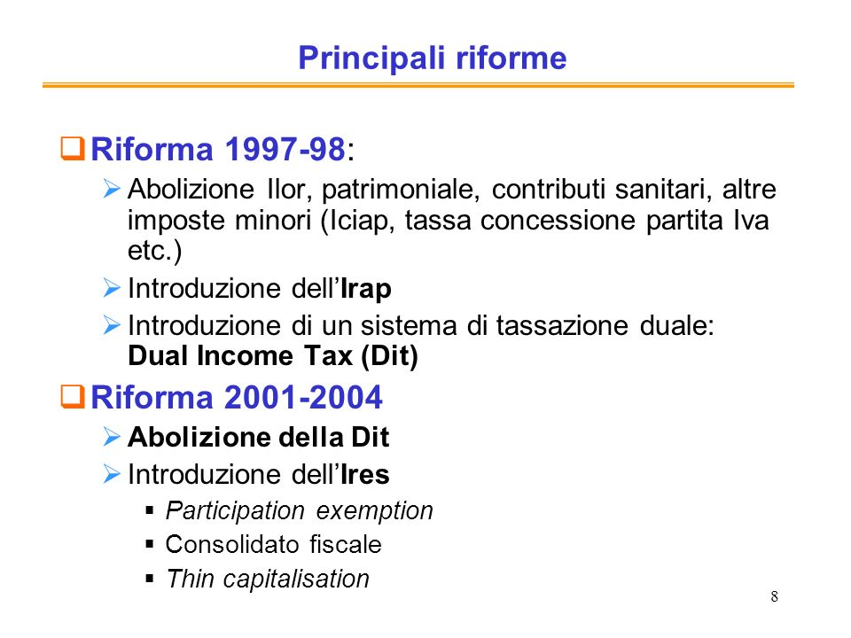 8 Principali riforme Riforma 1997-98: Abolizione Ilor, patrimoniale, contributi sanitari, altre imposte minori (Iciap, tassa concessione partita Iva e