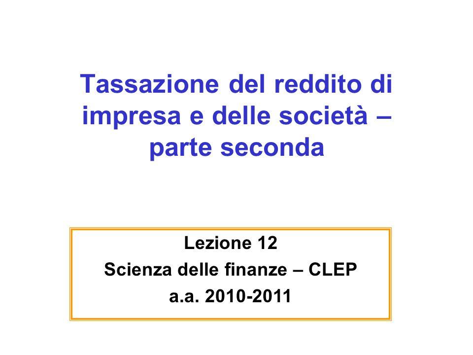 Tassazione del reddito di impresa e delle società – parte seconda Lezione 12 Scienza delle finanze – CLEP a.a. 2010-2011