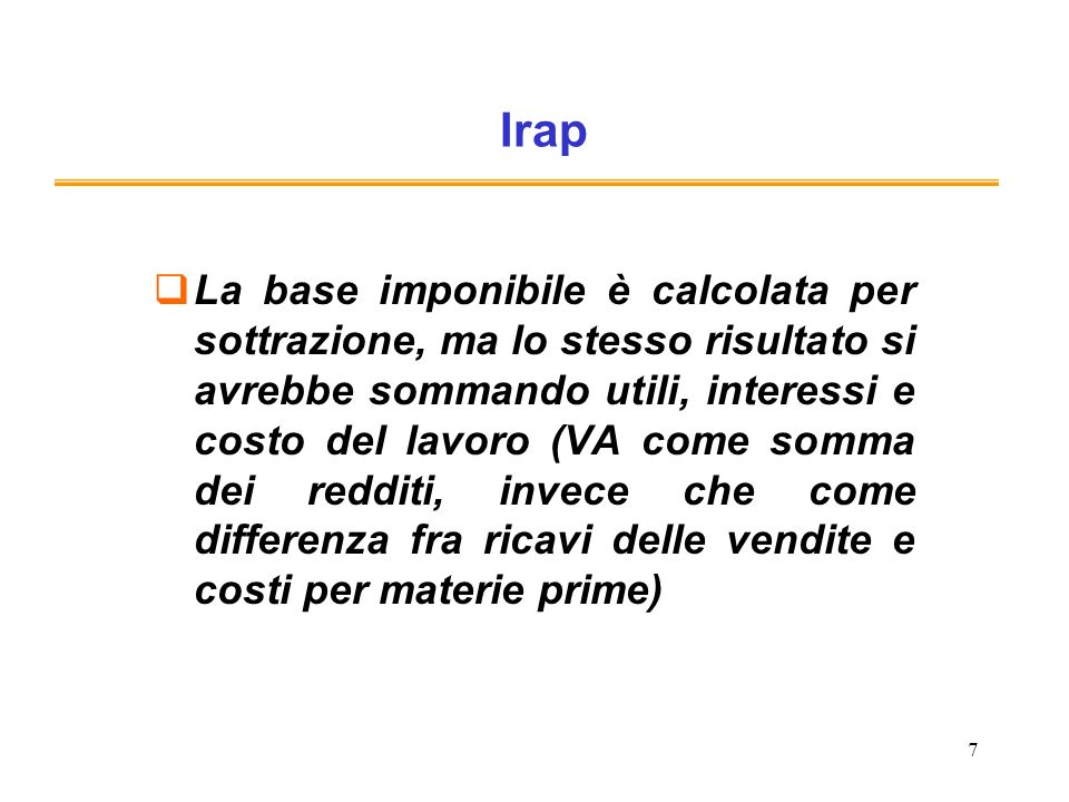 8 Due diversi modi di calcolo del valore aggiunto Base imponibile IRPEG = Utili = 1000-200-(300+120)-50+100-150 = 280 Base imponibile IRAP = valore aggiunto tipo reddito netto = per sottrazione: 1000-200-120 -50=630 (NB hp deduzione contributi) 630 per addizione: 280+300+150-100= 630 Ma NB in Italia è calcolata per sottrazione!