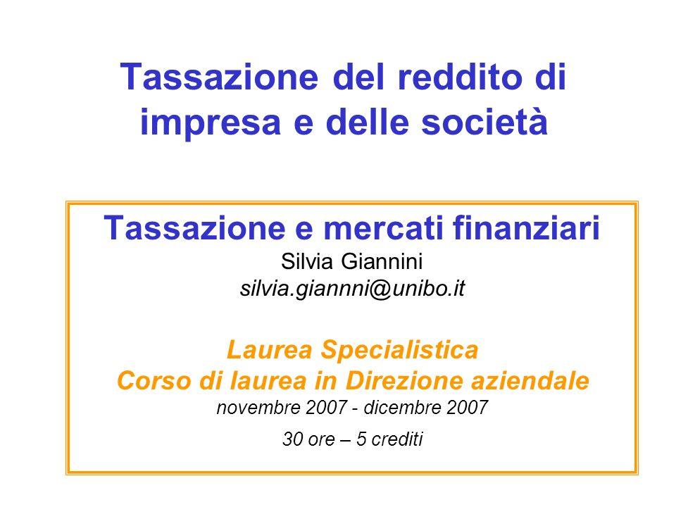 Tassazione del reddito di impresa e delle società Tassazione e mercati finanziari Silvia Giannini silvia.giannni@unibo.it Laurea Specialistica Corso d