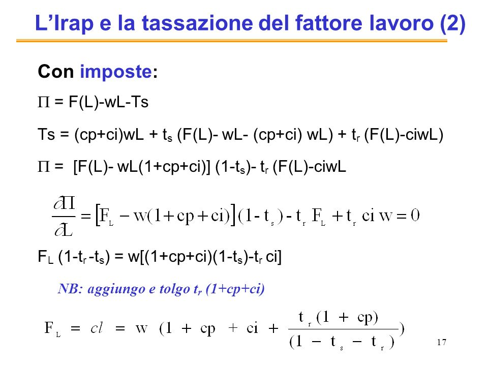 17 LIrap e la tassazione del fattore lavoro (2) Con imposte : = F(L)-wL-Ts Ts = (cp+ci)wL + t s (F(L)- wL- (cp+ci) wL) + t r (F(L)-ciwL) = [F(L)- wL(1