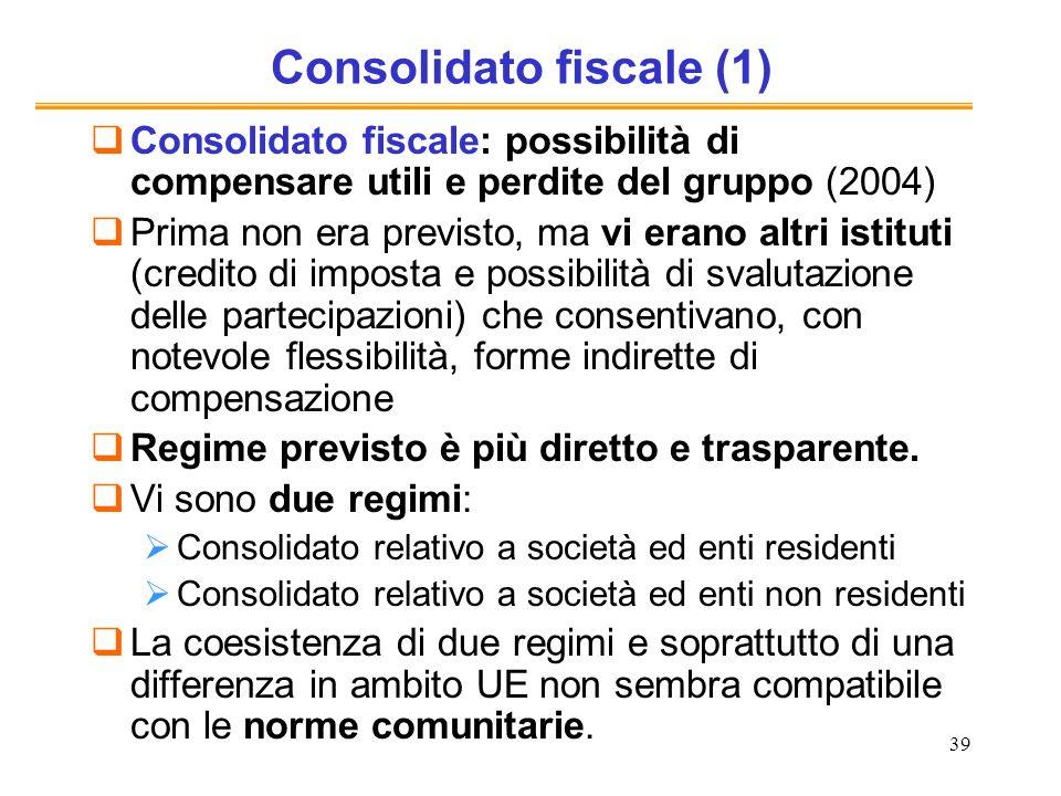 39 Consolidato fiscale (1) Consolidato fiscale: possibilità di compensare utili e perdite del gruppo (2004) Prima non era previsto, ma vi erano altri