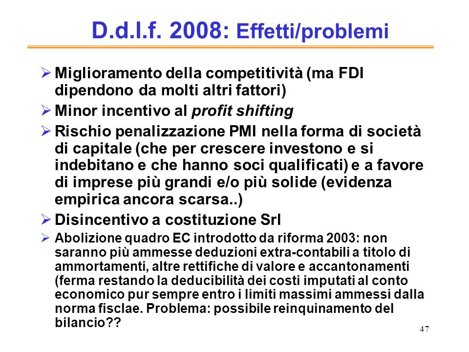 47 D.d.l.f. 2008: Effetti/problemi Miglioramento della competitività (ma FDI dipendono da molti altri fattori) Minor incentivo al profit shifting Risc