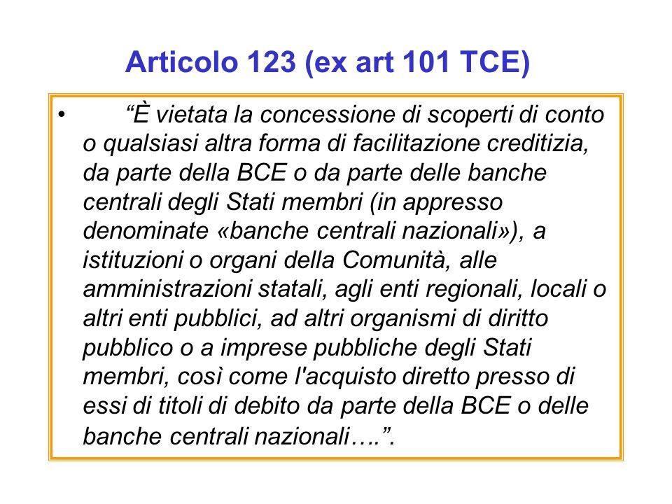 Articolo 123 (ex art 101 TCE) È vietata la concessione di scoperti di conto o qualsiasi altra forma di facilitazione creditizia, da parte della BCE o da parte delle banche centrali degli Stati membri (in appresso denominate «banche centrali nazionali»), a istituzioni o organi della Comunità, alle amministrazioni statali, agli enti regionali, locali o altri enti pubblici, ad altri organismi di diritto pubblico o a imprese pubbliche degli Stati membri, così come l acquisto diretto presso di essi di titoli di debito da parte della BCE o delle banche centrali nazionali…..