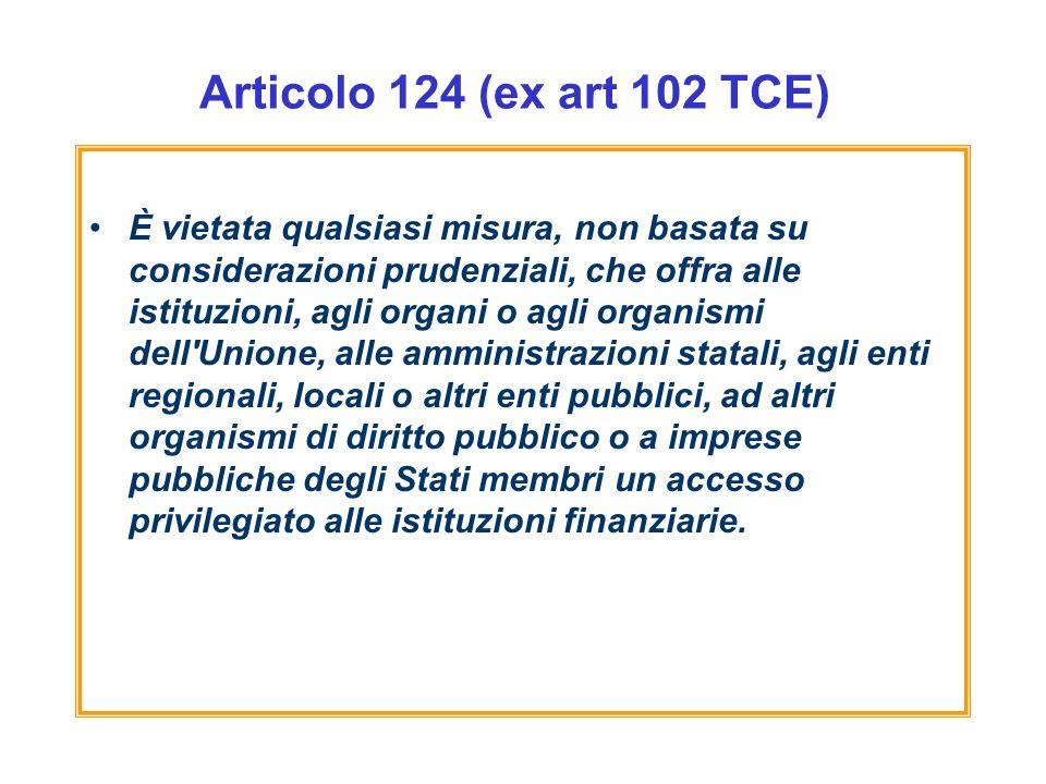 Articolo 124 (ex art 102 TCE) È vietata qualsiasi misura, non basata su considerazioni prudenziali, che offra alle istituzioni, agli organi o agli organismi dell Unione, alle amministrazioni statali, agli enti regionali, locali o altri enti pubblici, ad altri organismi di diritto pubblico o a imprese pubbliche degli Stati membri un accesso privilegiato alle istituzioni finanziarie.