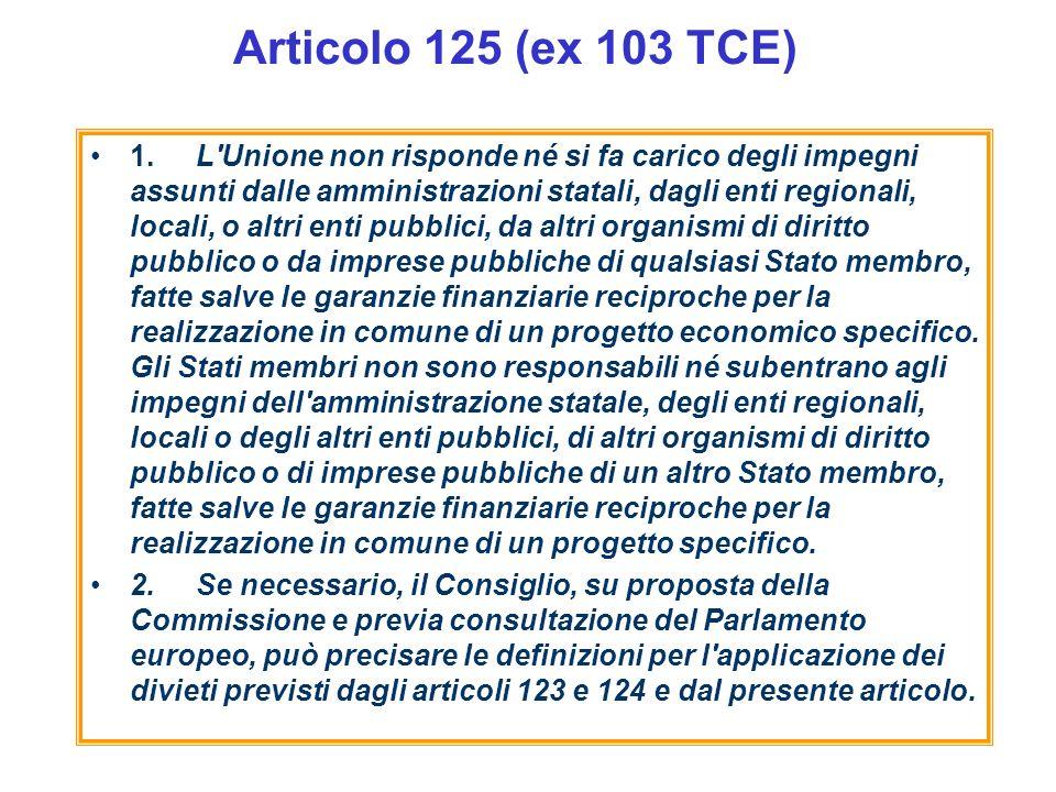 Articolo 125 (ex 103 TCE) 1.L'Unione non risponde né si fa carico degli impegni assunti dalle amministrazioni statali, dagli enti regionali, locali, o