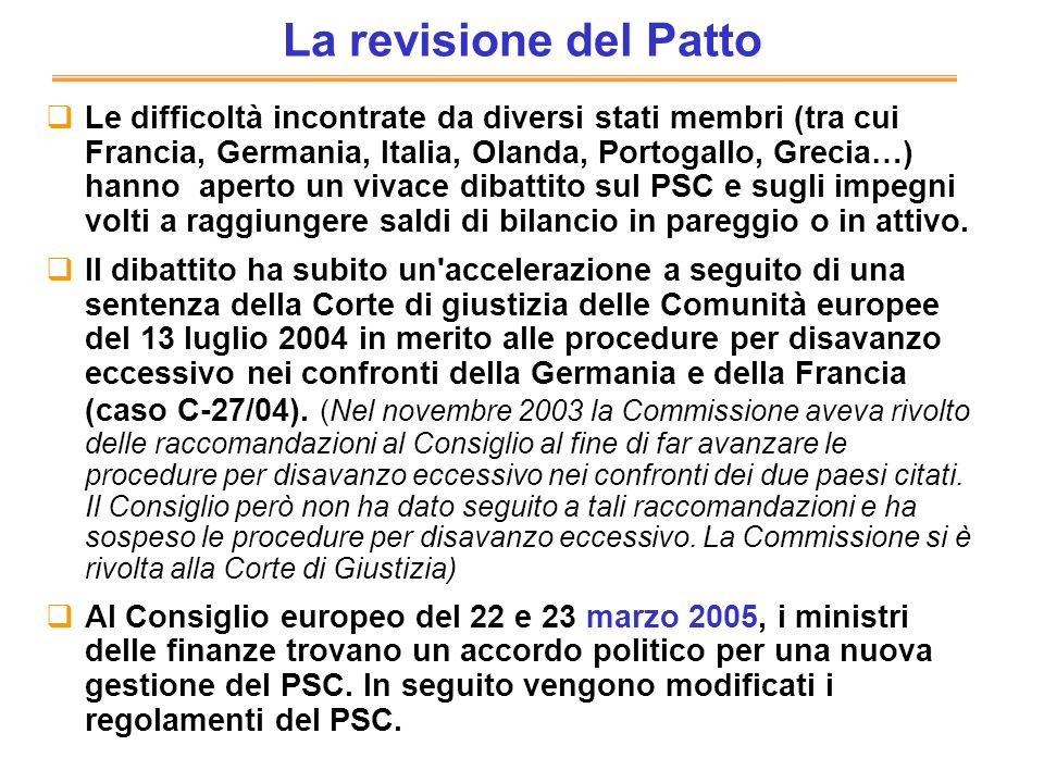 La revisione del Patto Le difficoltà incontrate da diversi stati membri (tra cui Francia, Germania, Italia, Olanda, Portogallo, Grecia…) hanno aperto un vivace dibattito sul PSC e sugli impegni volti a raggiungere saldi di bilancio in pareggio o in attivo.
