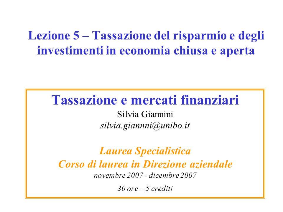 Lezione 5 – Tassazione del risparmio e degli investimenti in economia chiusa e aperta Tassazione e mercati finanziari Silvia Giannini silvia.giannni@u