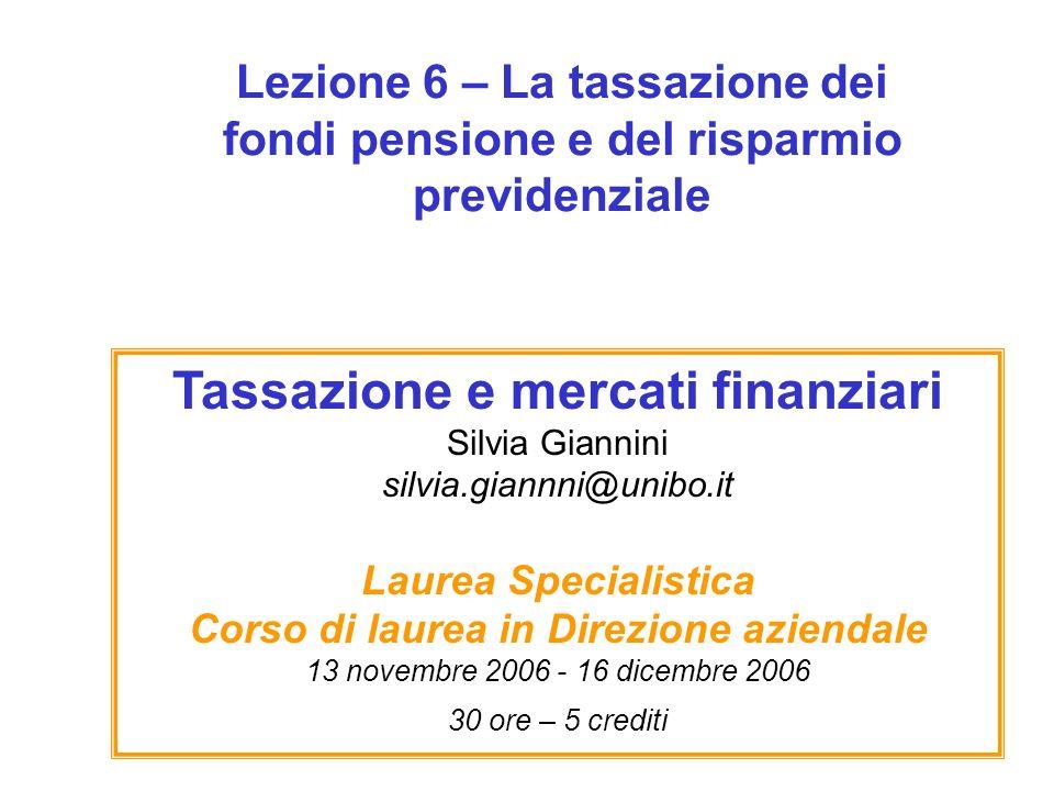 Lezione 6 – La tassazione dei fondi pensione e del risparmio previdenziale Tassazione e mercati finanziari Silvia Giannini silvia.giannni@unibo.it Lau