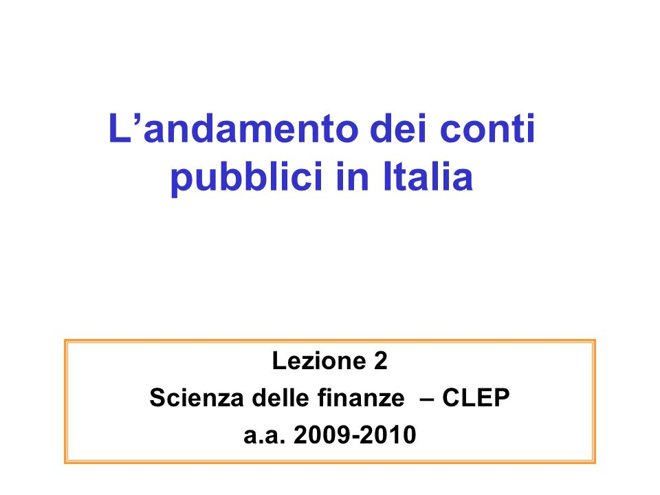 Landamento dei conti pubblici in Italia Lezione 2 Scienza delle finanze – CLEP a.a. 2009-2010