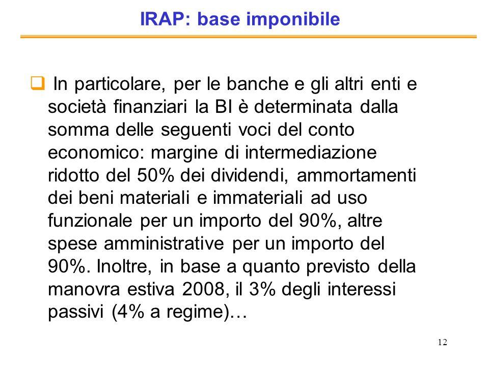 12 IRAP: base imponibile In particolare, per le banche e gli altri enti e società finanziari la BI è determinata dalla somma delle seguenti voci del c