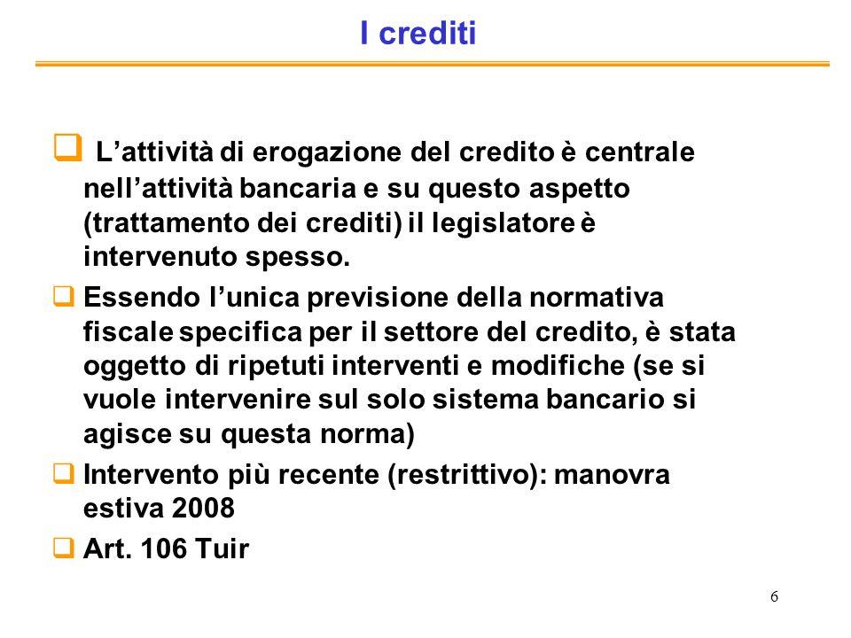 6 I crediti Lattività di erogazione del credito è centrale nellattività bancaria e su questo aspetto (trattamento dei crediti) il legislatore è interv
