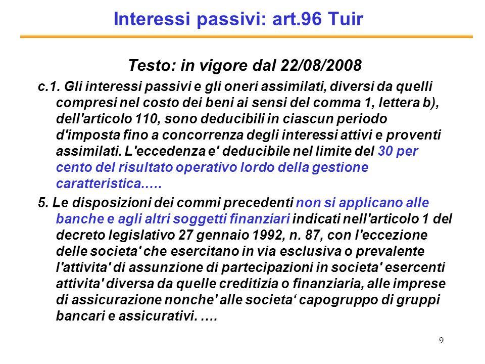 9 Interessi passivi: art.96 Tuir Testo: in vigore dal 22/08/2008 c.1. Gli interessi passivi e gli oneri assimilati, diversi da quelli compresi nel cos