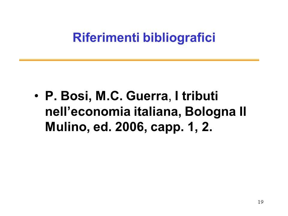 19 Riferimenti bibliografici P. Bosi, M.C. Guerra, I tributi nelleconomia italiana, Bologna Il Mulino, ed. 2006, capp. 1, 2.