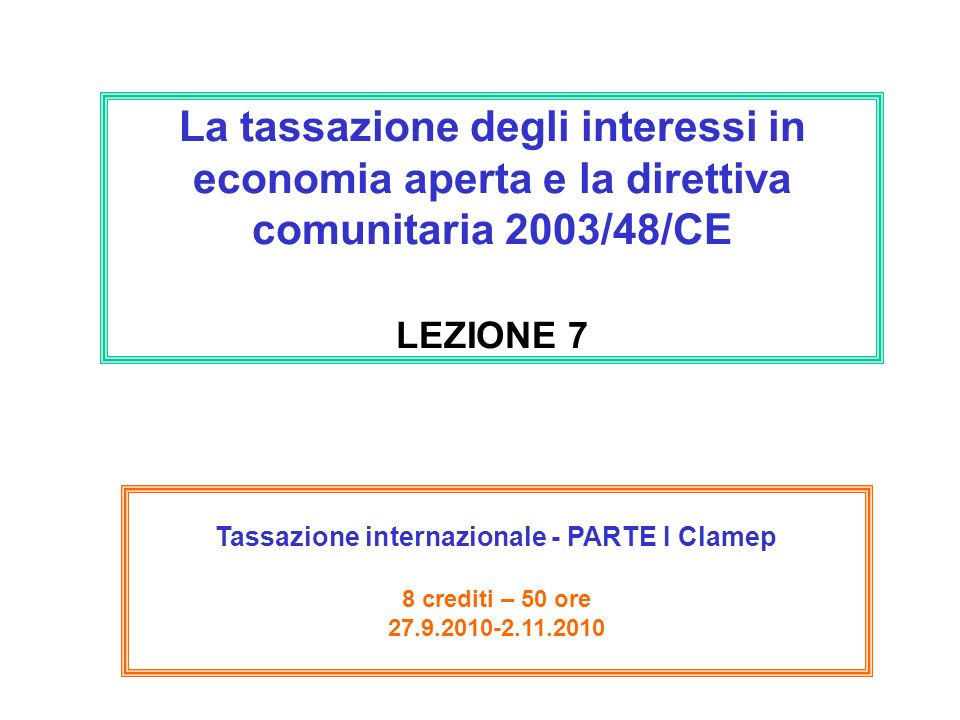 La tassazione degli interessi in economia aperta e la direttiva comunitaria 2003/48/CE LEZIONE 7 Tassazione internazionale - PARTE I Clamep 8 crediti – 50 ore 27.9.2010-2.11.2010