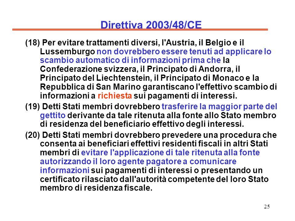 25 Direttiva 2003/48/CE (18) Per evitare trattamenti diversi, l Austria, il Belgio e il Lussemburgo non dovrebbero essere tenuti ad applicare lo scambio automatico di informazioni prima che la Confederazione svizzera, il Principato di Andorra, il Principato del Liechtenstein, il Principato di Monaco e la Repubblica di San Marino garantiscano l effettivo scambio di informazioni a richiesta sui pagamenti di interessi.
