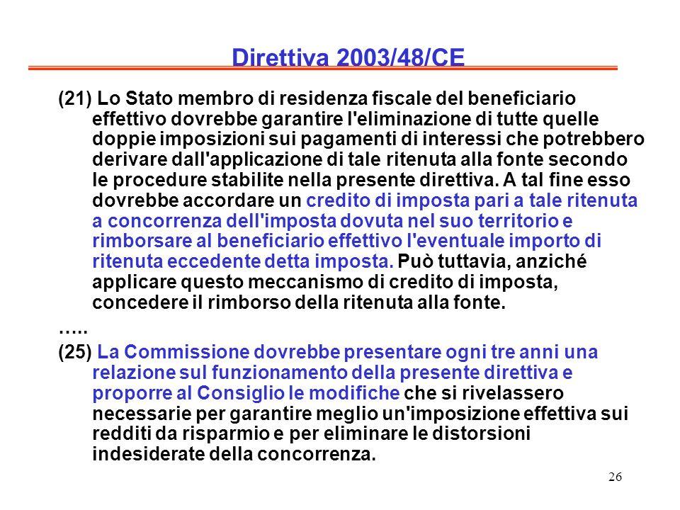26 Direttiva 2003/48/CE (21) Lo Stato membro di residenza fiscale del beneficiario effettivo dovrebbe garantire l eliminazione di tutte quelle doppie imposizioni sui pagamenti di interessi che potrebbero derivare dall applicazione di tale ritenuta alla fonte secondo le procedure stabilite nella presente direttiva.