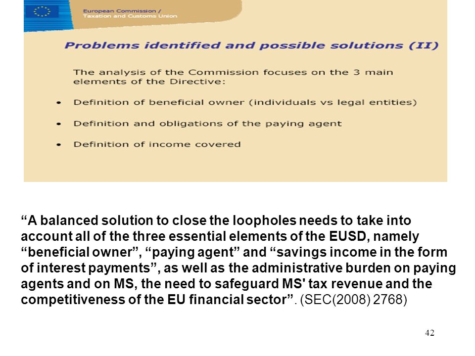 42 A balanced solution to close the loopholes needs to take into account all of the three essential elements of the EUSD, namely beneficial owner, paying agent and savings income in the form of interest payments, as well as the administrative burden on paying agents and on MS, the need to safeguard MS tax revenue and the competitiveness of the EU financial sector.