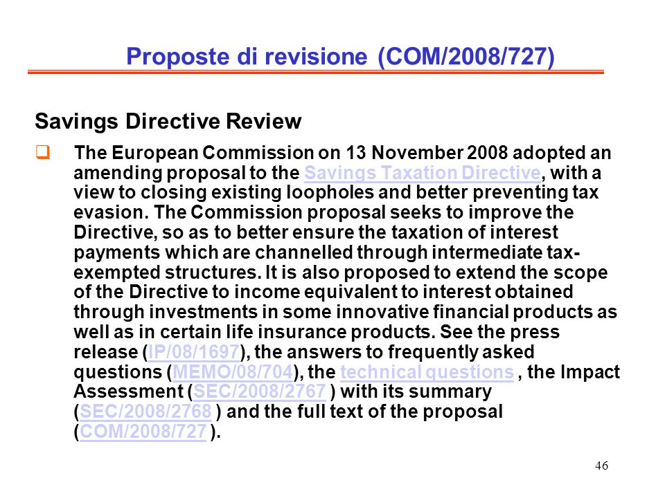 46 Proposte di revisione (COM/2008/727) Savings Directive Review The European Commission on 13 November 2008 adopted an amending proposal to the Savings Taxation Directive, with a view to closing existing loopholes and better preventing tax evasion.