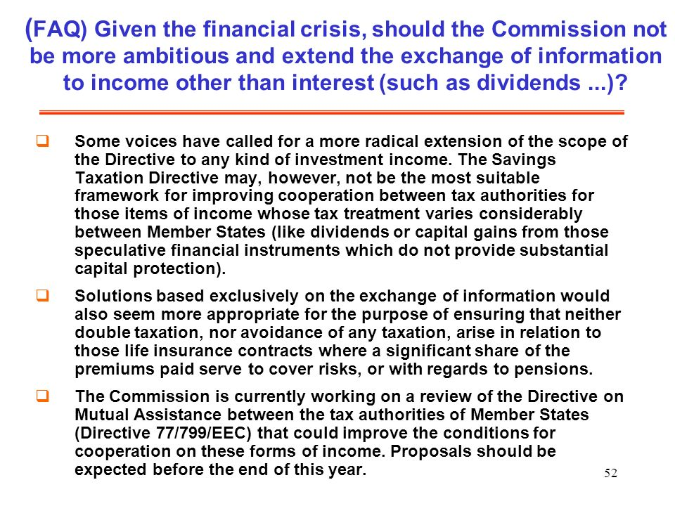 52 ( FAQ) Given the financial crisis, should the Commission not be more ambitious and extend the exchange of information to income other than interest (such as dividends...).