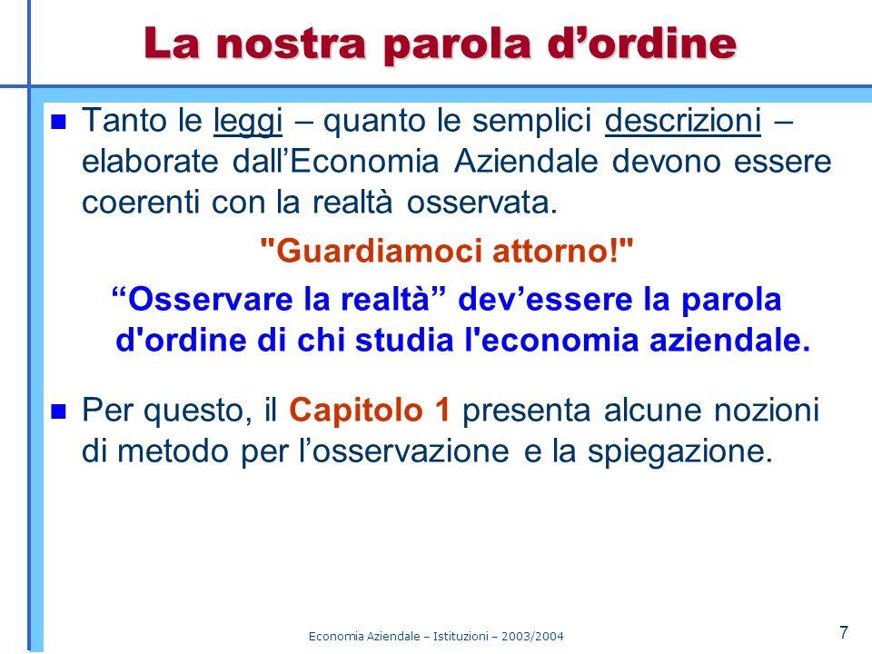 Economia Aziendale – Istituzioni – 2003/2004 8 1.2 Modelli I modelli sono gli strumenti attraverso i quali l uomo osservatore cerca di capire la realtà indagata e di imparare a fini operativi.