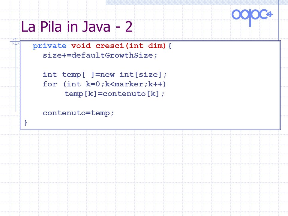 La Pila in Java - 2 private void cresci(int dim){ size+=defaultGrowthSize; int temp[ ]=new int[size]; for (int k=0;k<marker;k++) temp[k]=contenuto[k]; contenuto=temp; }