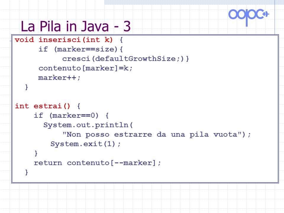La Pila in Java - 4 public static void main(String args[]) { int dim=10; Pila s=new Pila(); for (int k=0;k<2*dim;k++) s.inserisci(k); for (int k=0;k<3*dim;k++) System.out.println(s.estrai()); }