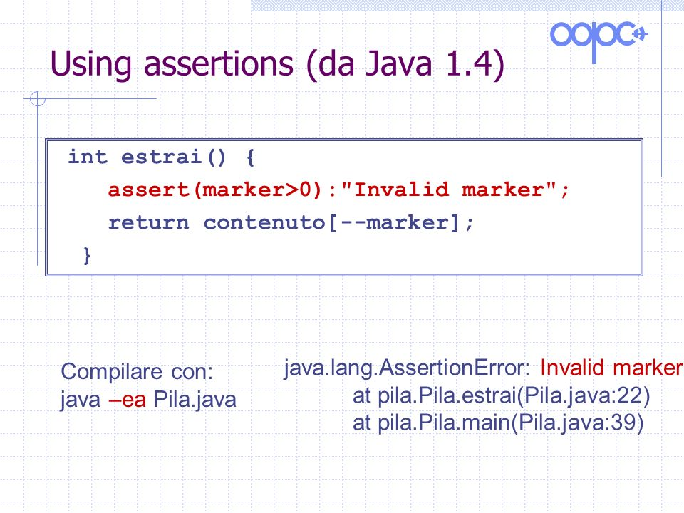 Using assertions (da Java 1.4) int estrai() { assert(marker>0): Invalid marker ; return contenuto[--marker]; } Compilare con: java –ea Pila.java java.lang.AssertionError: Invalid marker at pila.Pila.estrai(Pila.java:22) at pila.Pila.main(Pila.java:39)