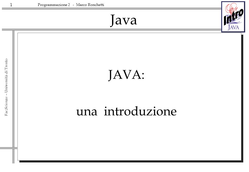32 Fac.Scienze – Università di Trento Programmazione 2 - Marco Ronchetti Keywords Le keywords usate attualmente sono abstract boolean break byte case catch char class continue default do double else extends final finally float for generic if implements import instanceof int interface long native new null package private protected public return short static super switch synchronized this throw throws transient try void volatile while Oltre a queste, alcune keywords sono riservate per usi futuri : by value cast const future generic goto inner operator outer rest var