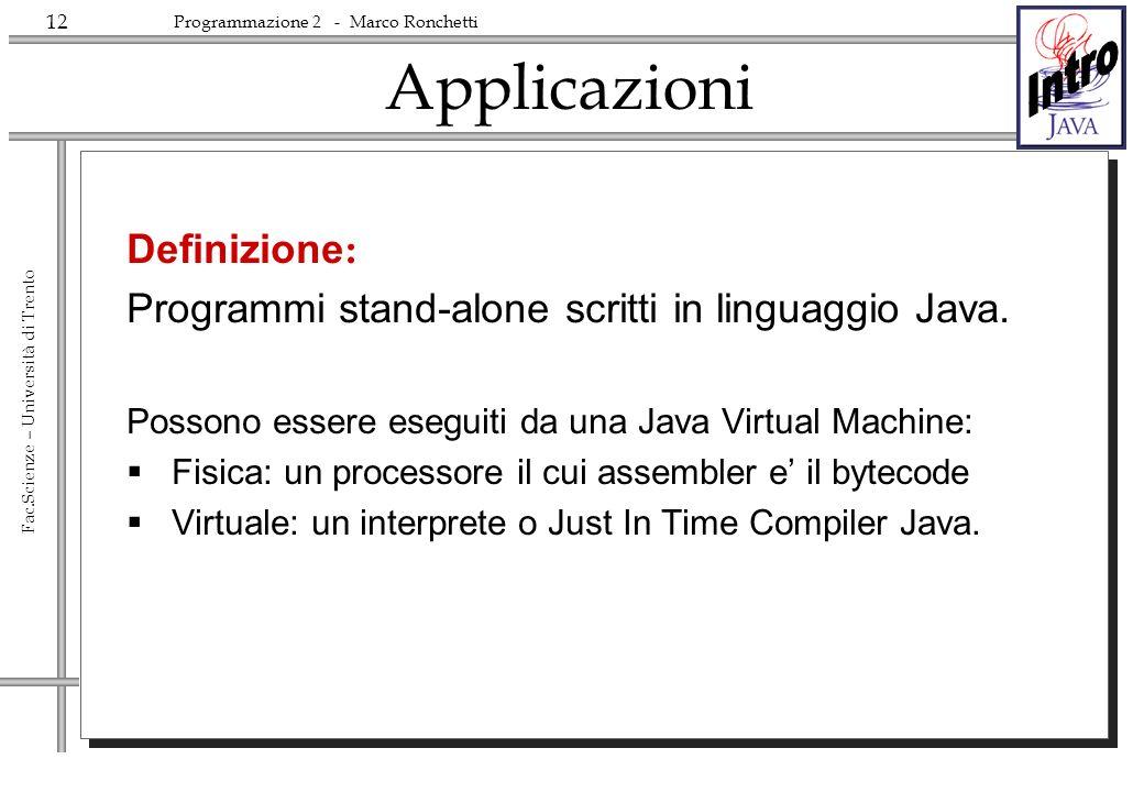 12 Fac.Scienze – Università di Trento Programmazione 2 - Marco Ronchetti Applicazioni Definizione : Programmi stand-alone scritti in linguaggio Java.