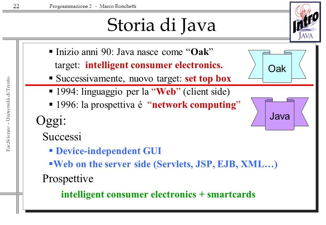 22 Fac.Scienze – Università di Trento Programmazione 2 - Marco Ronchetti Storia di Java Inizio anni 90: Java nasce come Oak target: intelligent consumer electronics.