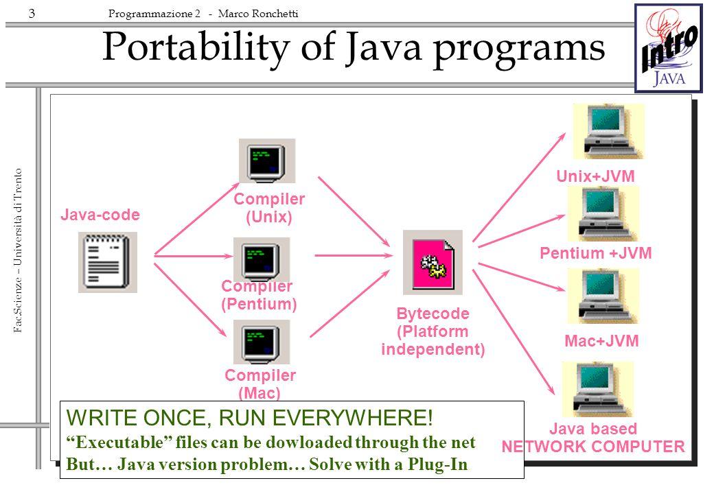 3 Fac.Scienze – Università di Trento Programmazione 2 - Marco Ronchetti Portability of Java programs Java-code Compiler (Unix) Compiler (Pentium) Compiler (Mac) Unix+JVM Bytecode (Platform independent) WRITE ONCE, RUN EVERYWHERE.